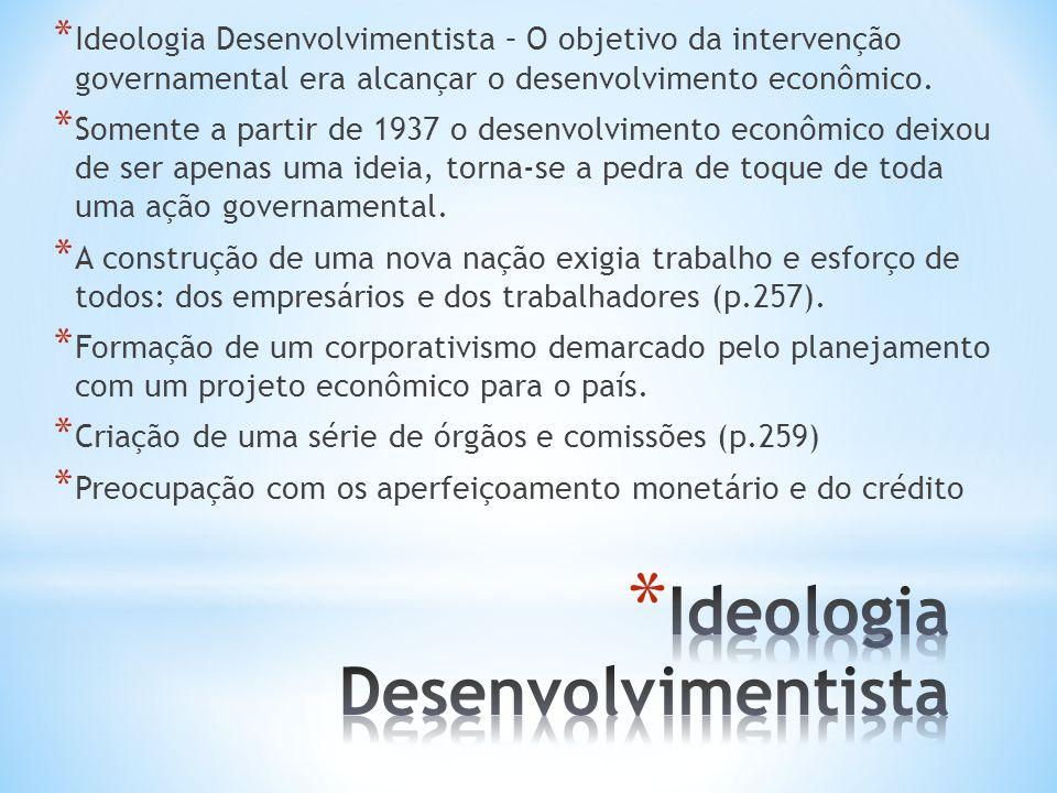 * Ideologia Desenvolvimentista – O objetivo da intervenção governamental era alcançar o desenvolvimento econômico. * Somente a partir de 1937 o desenv