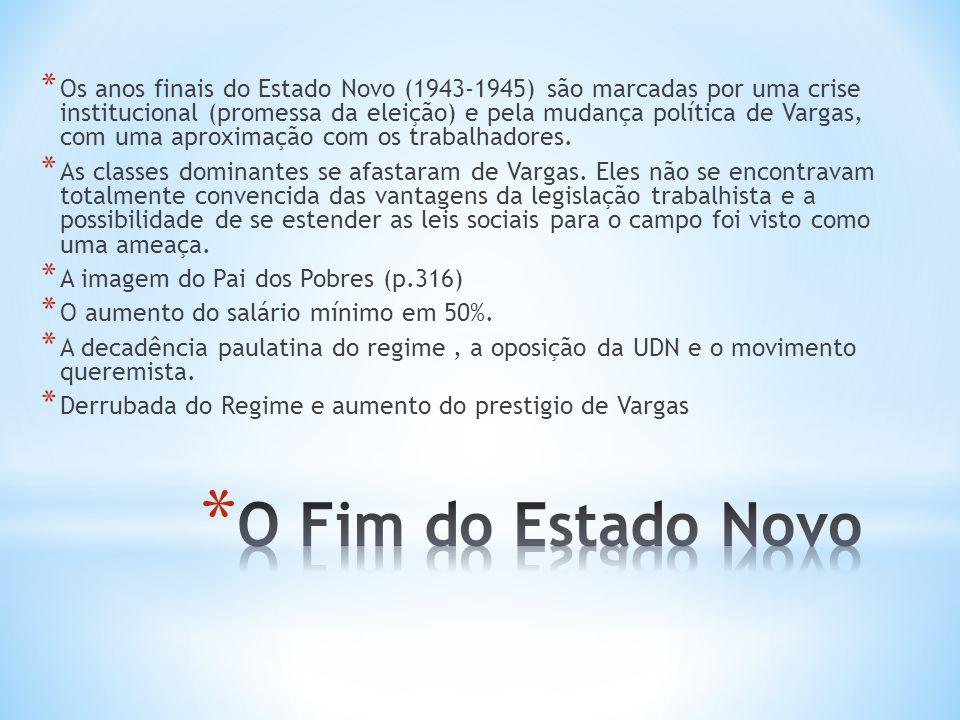* Os anos finais do Estado Novo (1943-1945) são marcadas por uma crise institucional (promessa da eleição) e pela mudança política de Vargas, com uma