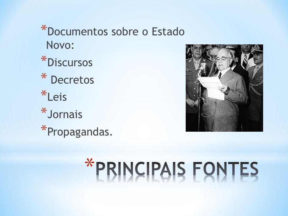 * Documentos sobre o Estado Novo: * Discursos * Decretos * Leis * Jornais * Propagandas.