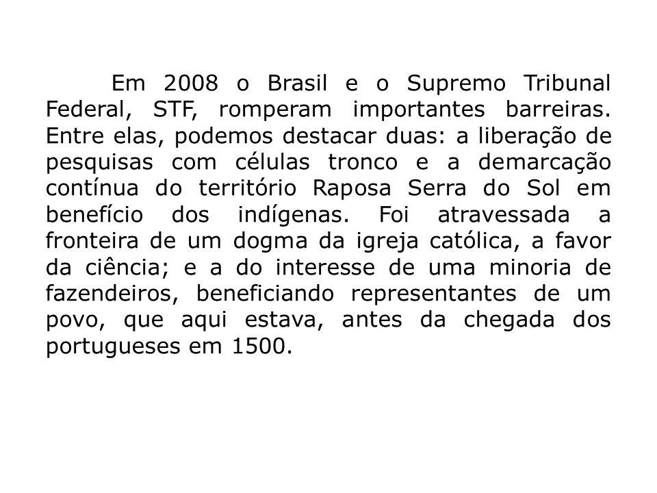 Em 2008 o Brasil e o Supremo Tribunal Federal, STF, romperam importantes barreiras. Entre elas, podemos destacar duas: a liberação de pesquisas com cé