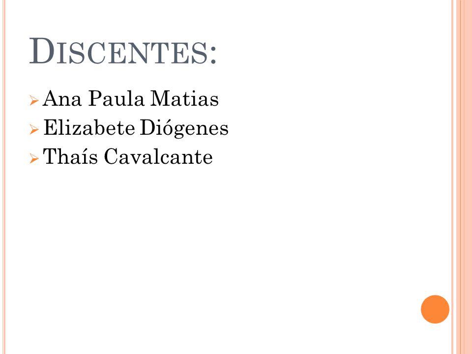 D ISCENTES : Ana Paula Matias Elizabete Diógenes Thaís Cavalcante