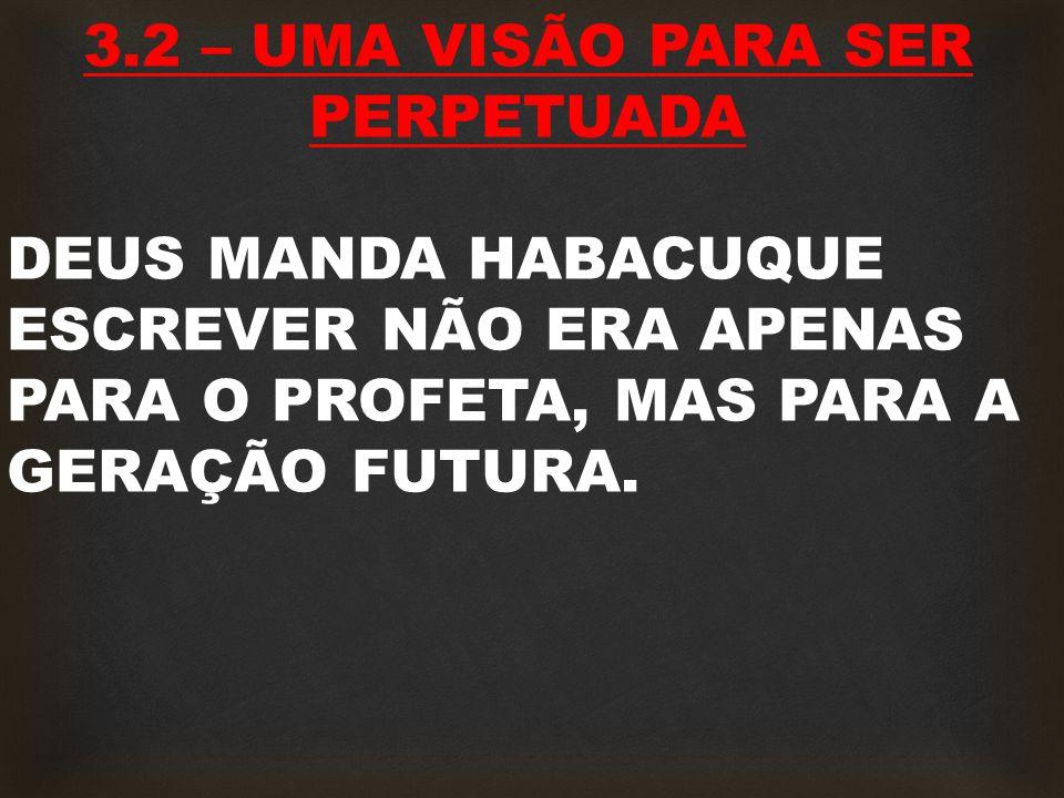 3.2 – UMA VISÃO PARA SER PERPETUADA DEUS MANDA HABACUQUE ESCREVER NÃO ERA APENAS PARA O PROFETA, MAS PARA A GERAÇÃO FUTURA.