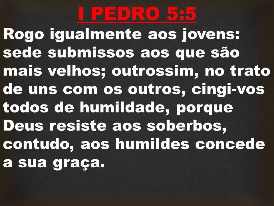 I PEDRO 5:5 Rogo igualmente aos jovens: sede submissos aos que são mais velhos; outrossim, no trato de uns com os outros, cingi-vos todos de humildade, porque Deus resiste aos soberbos, contudo, aos humildes concede a sua graça.