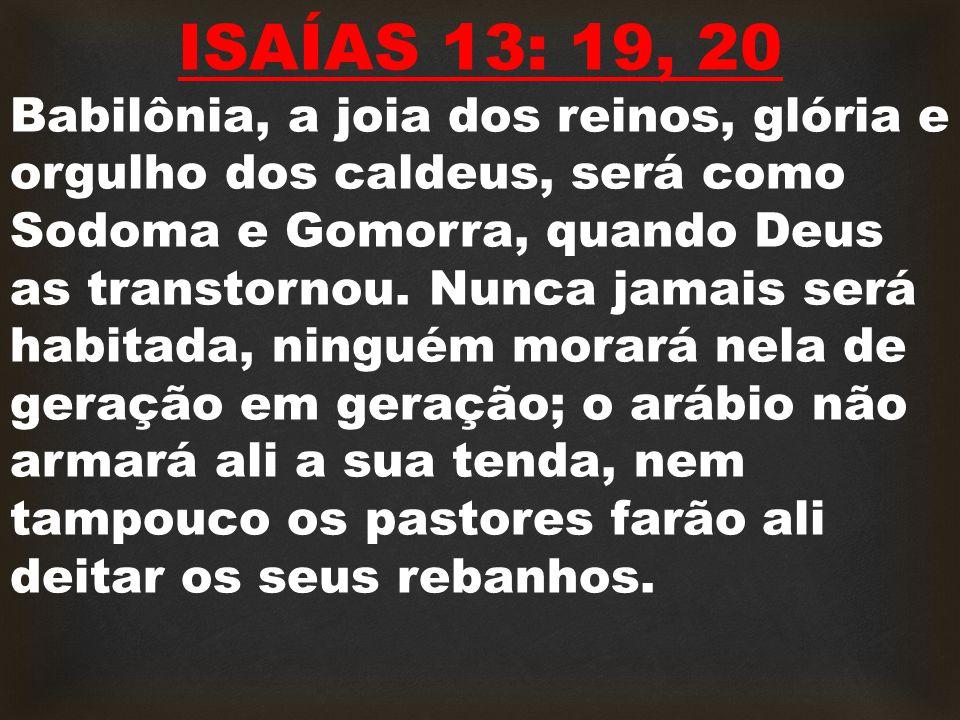 ISAÍAS 13: 19, 20 Babilônia, a joia dos reinos, glória e orgulho dos caldeus, será como Sodoma e Gomorra, quando Deus as transtornou.