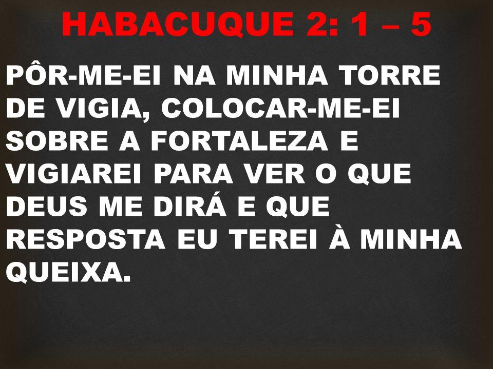HABACUQUE 2: 1 – 5 PÔR-ME-EI NA MINHA TORRE DE VIGIA, COLOCAR-ME-EI SOBRE A FORTALEZA E VIGIAREI PARA VER O QUE DEUS ME DIRÁ E QUE RESPOSTA EU TEREI À MINHA QUEIXA.