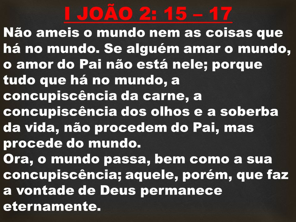 I JOÃO 2: 15 – 17 Não ameis o mundo nem as coisas que há no mundo. Se alguém amar o mundo, o amor do Pai não está nele; porque tudo que há no mundo, a