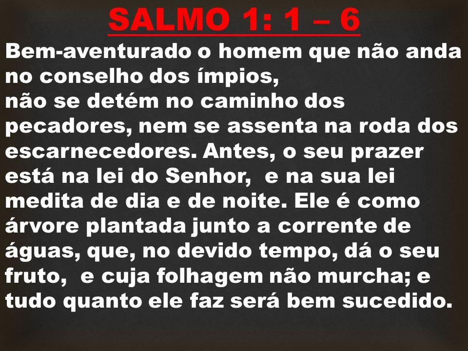 SALMO 1: 1 – 6 Bem-aventurado o homem que não anda no conselho dos ímpios, não se detém no caminho dos pecadores, nem se assenta na roda dos escarnecedores.