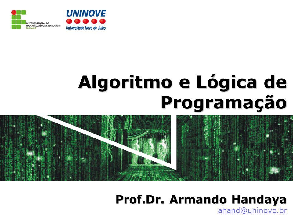 Algoritmo e Lógica de Programação Prof.Dr.Armando Handaya Prof.Dr.