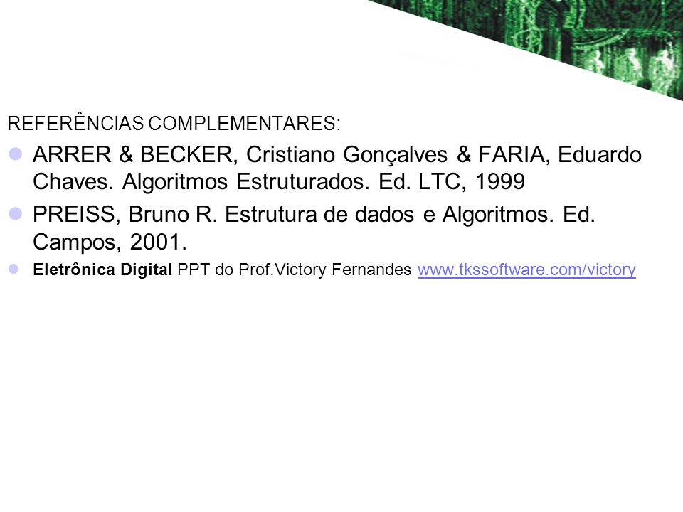 REFERÊNCIAS COMPLEMENTARES: ARRER & BECKER, Cristiano Gonçalves & FARIA, Eduardo Chaves. Algoritmos Estruturados. Ed. LTC, 1999 PREISS, Bruno R. Estru