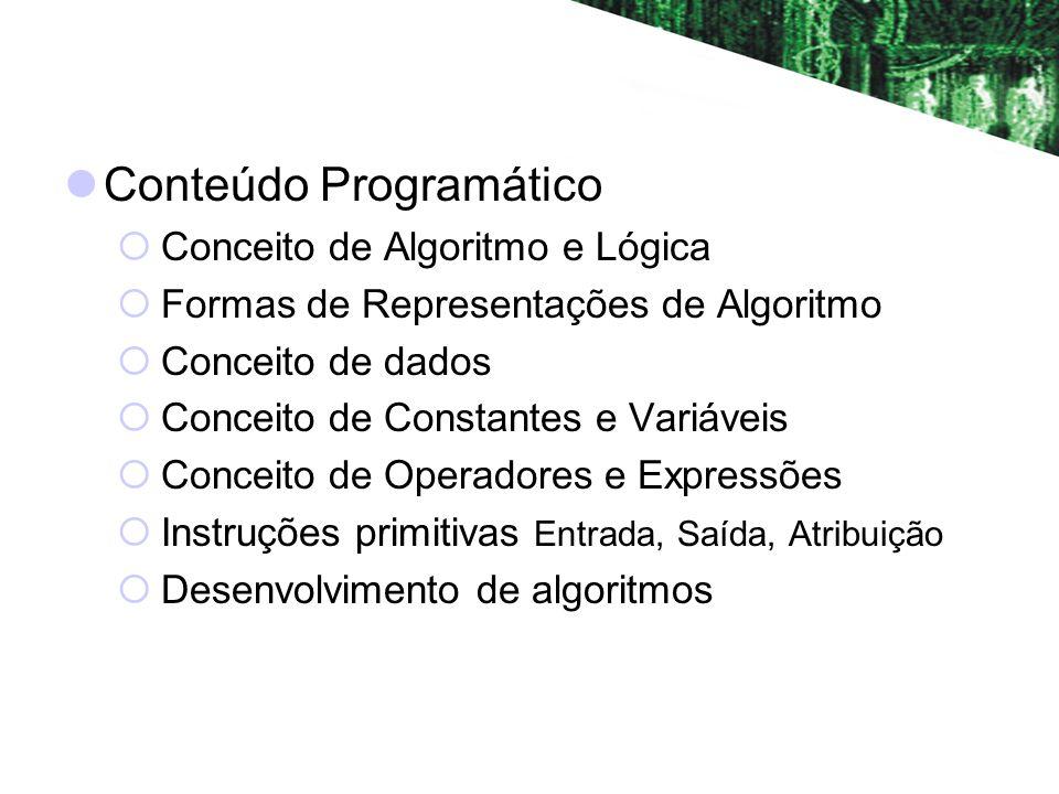 Conteúdo Programático Conceito de Algoritmo e Lógica Formas de Representações de Algoritmo Conceito de dados Conceito de Constantes e Variáveis Conceito de Operadores e Expressões Instruções primitivas Entrada, Saída, Atribuição Desenvolvimento de algoritmos