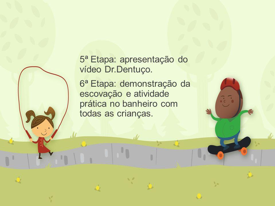 5ª Etapa: apresentação do vídeo Dr.Dentuço. 6ª Etapa: demonstração da escovação e atividade prática no banheiro com todas as crianças.