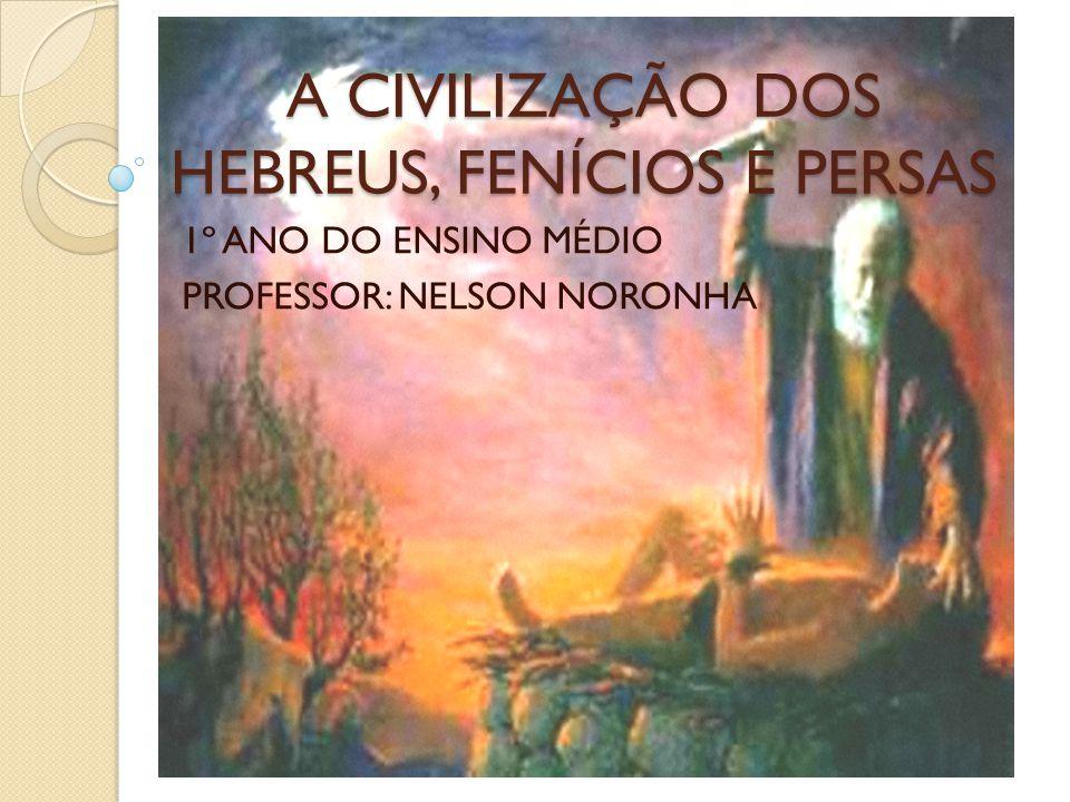 A CIVILIZAÇÃO DOS HEBREUS, FENÍCIOS E PERSAS 1º ANO DO ENSINO MÉDIO PROFESSOR: NELSON NORONHA