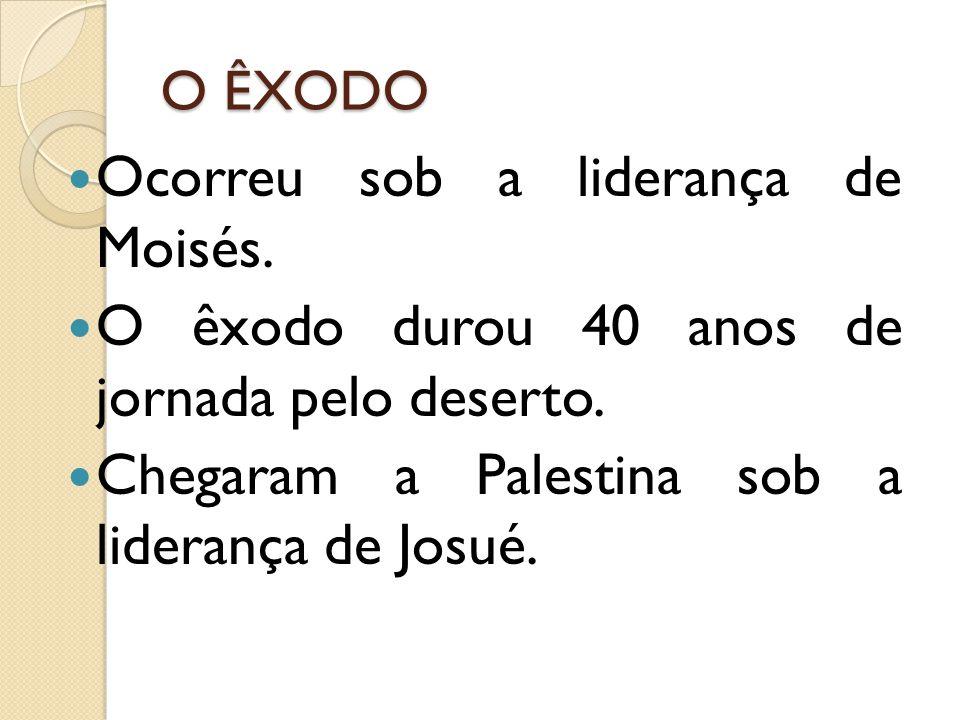 O ÊXODO Ocorreu sob a liderança de Moisés. O êxodo durou 40 anos de jornada pelo deserto. Chegaram a Palestina sob a liderança de Josué.