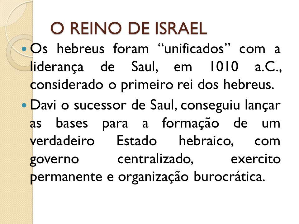 O REINO DE ISRAEL Os hebreus foram unificados com a liderança de Saul, em 1010 a.C., considerado o primeiro rei dos hebreus. Davi o sucessor de Saul,