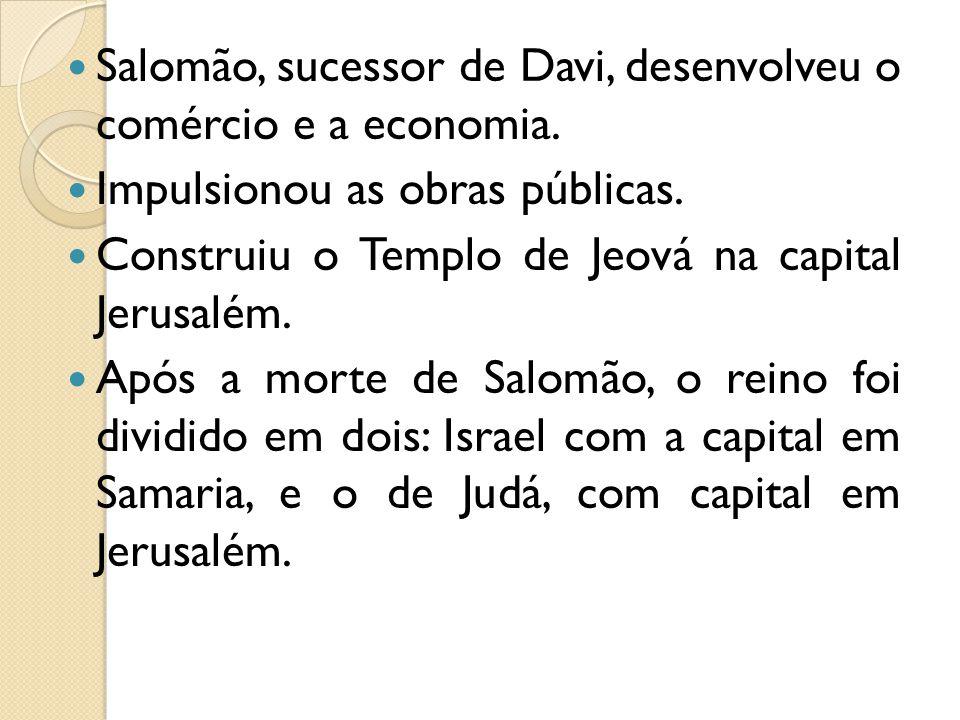 Salomão, sucessor de Davi, desenvolveu o comércio e a economia. Impulsionou as obras públicas. Construiu o Templo de Jeová na capital Jerusalém. Após