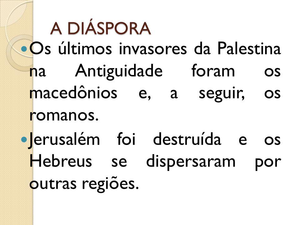 A DIÁSPORA Os últimos invasores da Palestina na Antiguidade foram os macedônios e, a seguir, os romanos. Jerusalém foi destruída e os Hebreus se dispe