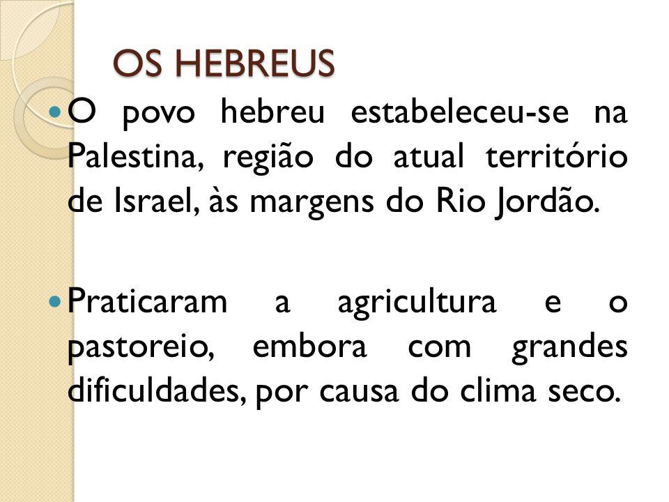 OS HEBREUS O povo hebreu estabeleceu-se na Palestina, região do atual território de Israel, às margens do Rio Jordão. Praticaram a agricultura e o pas