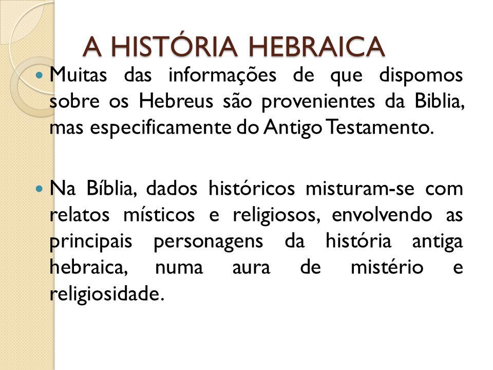 A HISTÓRIA HEBRAICA Muitas das informações de que dispomos sobre os Hebreus são provenientes da Biblia, mas especificamente do Antigo Testamento. Na B