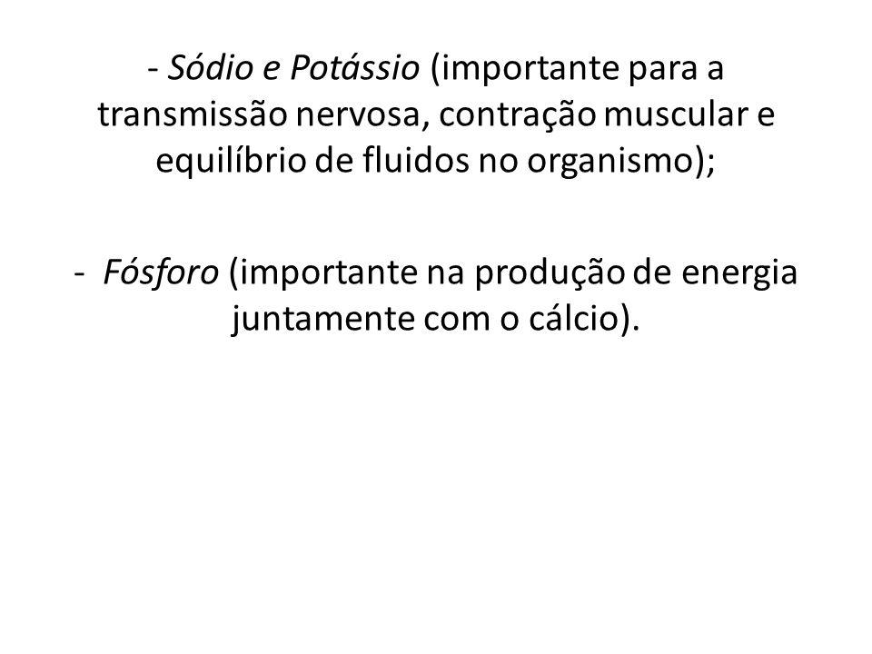 - Sódio e Potássio (importante para a transmissão nervosa, contração muscular e equilíbrio de fluidos no organismo); - Fósforo (importante na produção de energia juntamente com o cálcio).