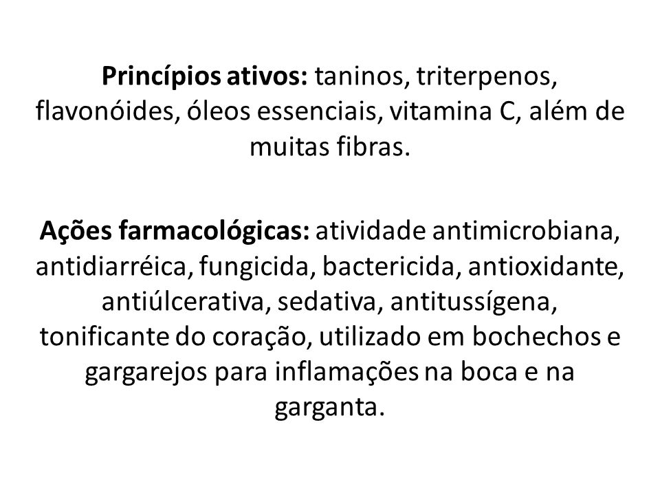 Princípios ativos: taninos, triterpenos, flavonóides, óleos essenciais, vitamina C, além de muitas fibras.