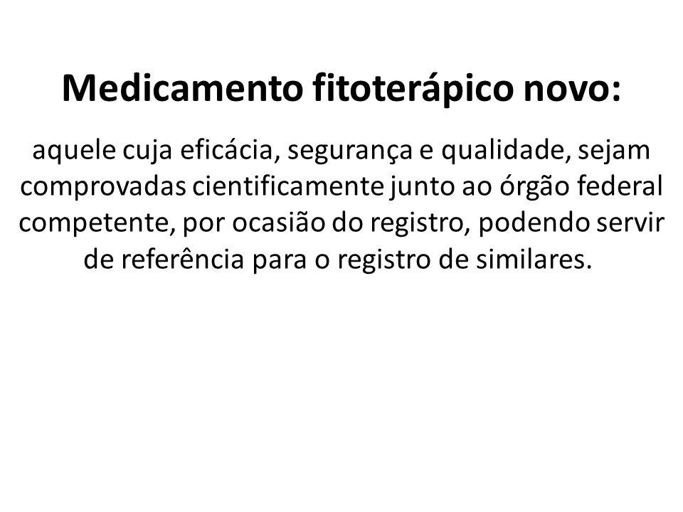 Medicamento fitoterápico novo: aquele cuja eficácia, segurança e qualidade, sejam comprovadas cientificamente junto ao órgão federal competente, por ocasião do registro, podendo servir de referência para o registro de similares.