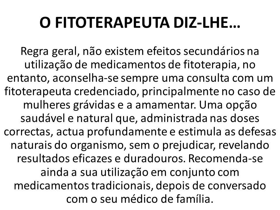 O FITOTERAPEUTA DIZ-LHE… Regra geral, não existem efeitos secundários na utilização de medicamentos de fitoterapia, no entanto, aconselha-se sempre uma consulta com um fitoterapeuta credenciado, principalmente no caso de mulheres grávidas e a amamentar.