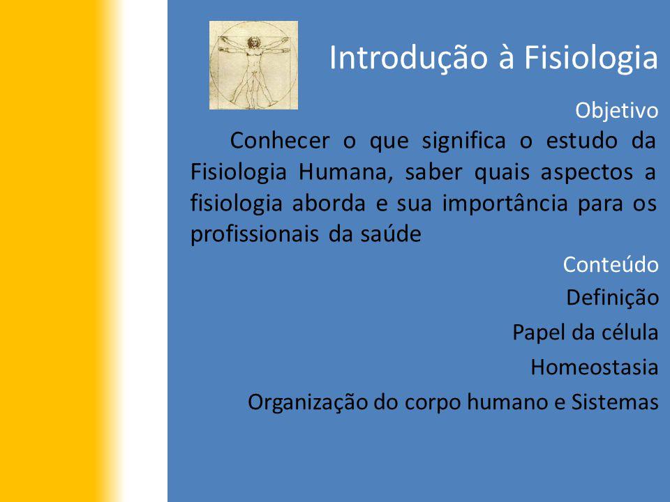 Introdução à Fisiologia Objetivo Conhecer o que significa o estudo da Fisiologia Humana, saber quais aspectos a fisiologia aborda e sua importância pa
