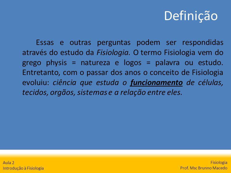 Definição Fisiologia Prof. Msc Brunno Macedo Aula 2 Introdução à Fisiologia Essas e outras perguntas podem ser respondidas através do estudo da Fisiol