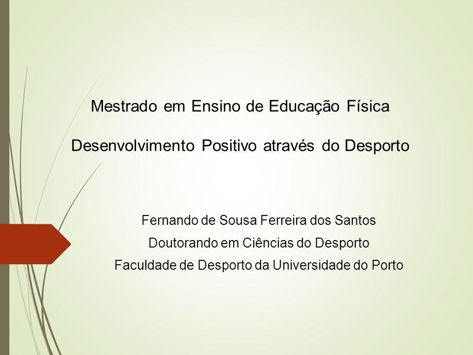 Mestrado em Ensino de Educação Física Desenvolvimento Positivo através do Desporto Fernando de Sousa Ferreira dos Santos Doutorando em Ciências do Des
