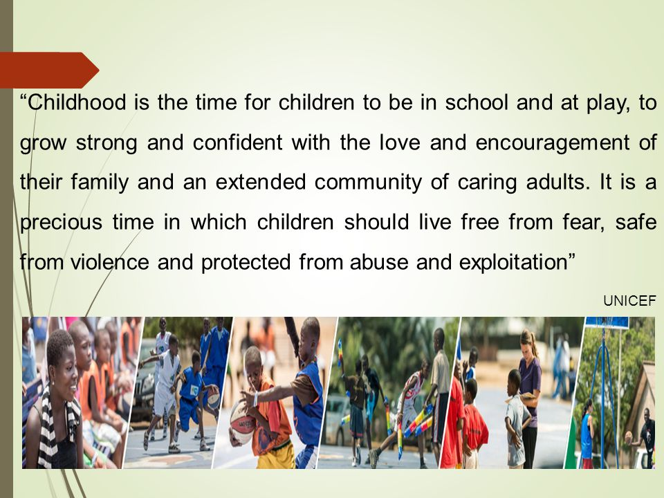 Childhood is the time for children to be in school and at play, to grow strong and confident with the love and encouragement of their family and an ex