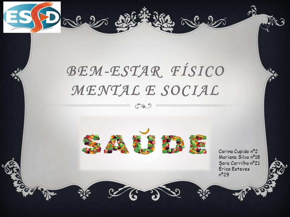 BEM-ESTAR FÍSICO MENTAL E SOCIAL Carina Cupido nº2 Mariana Silva nº18 Sara Carrilho nº21 Érica Esteves nº29