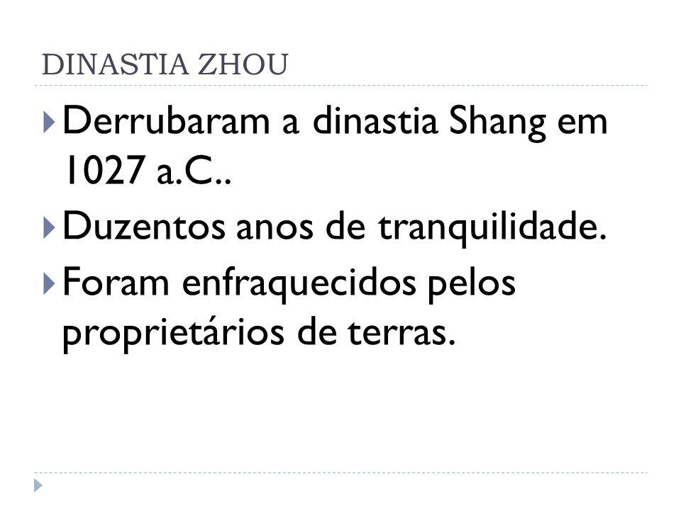 DINASTIA ZHOU Derrubaram a dinastia Shang em 1027 a.C.. Duzentos anos de tranquilidade. Foram enfraquecidos pelos proprietários de terras.