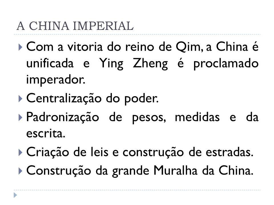 A CHINA IMPERIAL Com a vitoria do reino de Qim, a China é unificada e Ying Zheng é proclamado imperador. Centralização do poder. Padronização de pesos