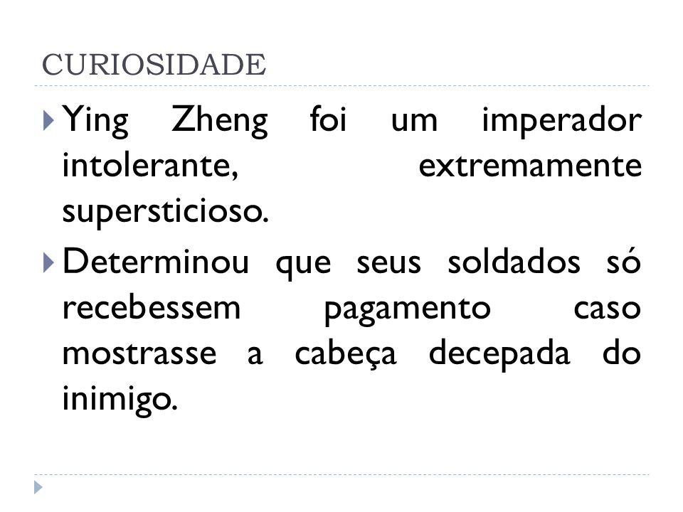 CURIOSIDADE Ying Zheng foi um imperador intolerante, extremamente supersticioso. Determinou que seus soldados só recebessem pagamento caso mostrasse a