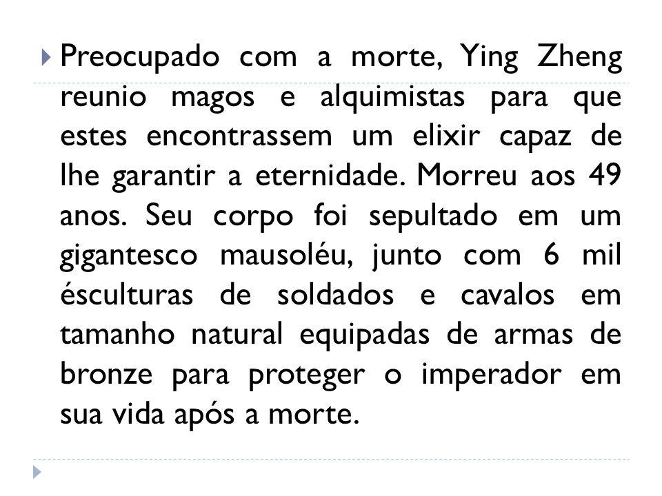 Preocupado com a morte, Ying Zheng reunio magos e alquimistas para que estes encontrassem um elixir capaz de lhe garantir a eternidade. Morreu aos 49