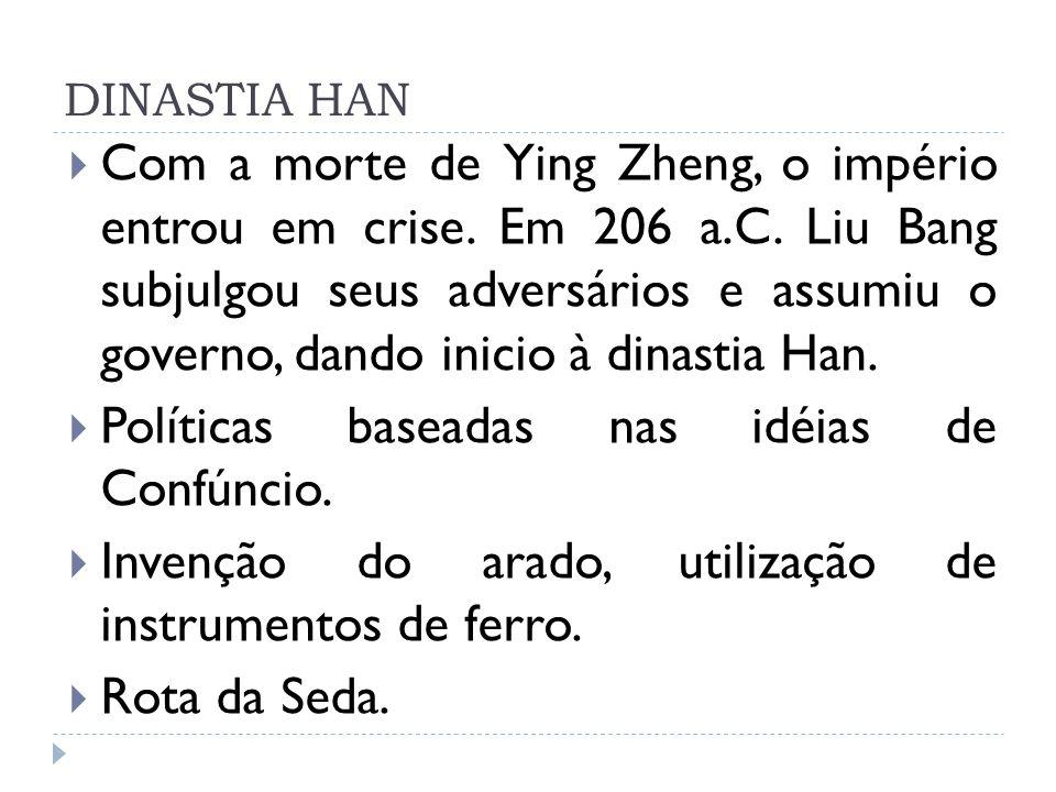 DINASTIA HAN Com a morte de Ying Zheng, o império entrou em crise. Em 206 a.C. Liu Bang subjulgou seus adversários e assumiu o governo, dando inicio à