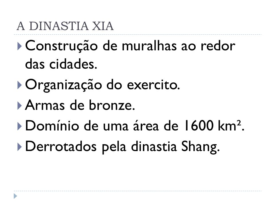 A DINASTIA XIA Construção de muralhas ao redor das cidades. Organização do exercito. Armas de bronze. Domínio de uma área de 1600 km². Derrotados pela