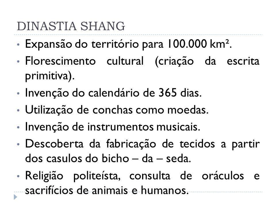 DINASTIA SHANG Expansão do território para 100.000 km². Florescimento cultural (criação da escrita primitiva). Invenção do calendário de 365 dias. Uti