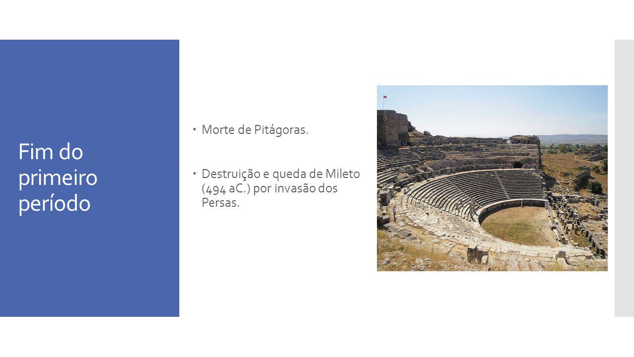 Fim do primeiro período Morte de Pitágoras. Destruição e queda de Mileto (494 aC.) por invasão dos Persas.