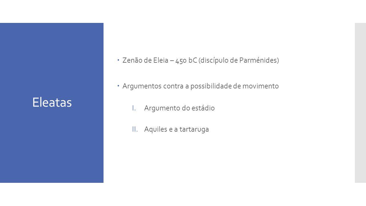 Eleatas Zenão de Eleia – 450 bC (discípulo de Parménides) Argumentos contra a possibilidade de movimento I.Argumento do estádio II.Aquiles e a tartaruga