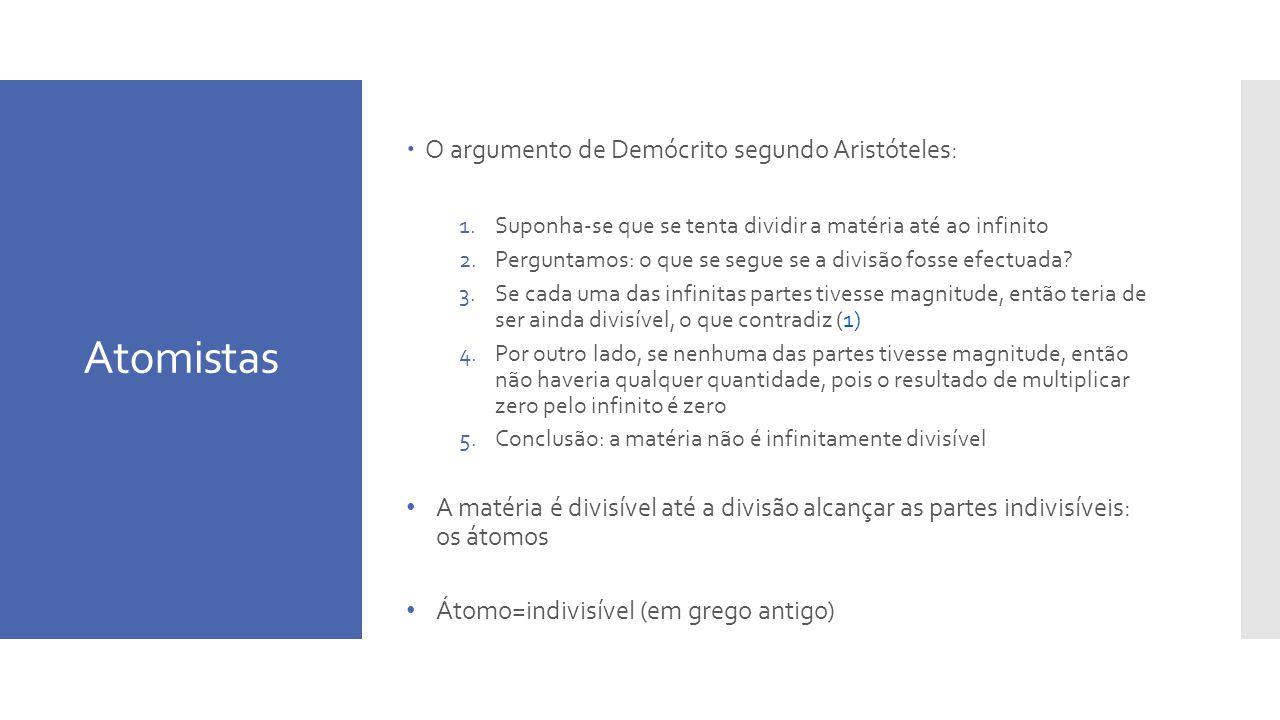 Atomistas O argumento de Demócrito segundo Aristóteles: 1.Suponha-se que se tenta dividir a matéria até ao infinito 2.Perguntamos: o que se segue se a