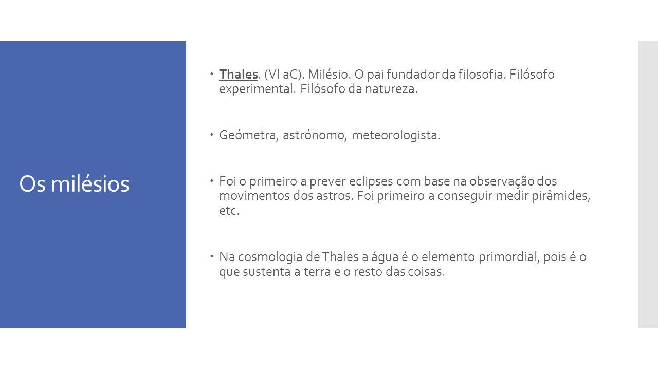 Os milésios Thales. (VI aC). Milésio. O pai fundador da filosofia. Filósofo experimental. Filósofo da natureza. Geómetra, astrónomo, meteorologista. F