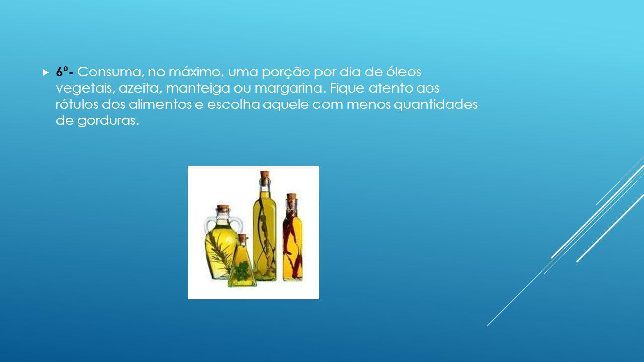 6º- Consuma, no máximo, uma porção por dia de óleos vegetais, azeita, manteiga ou margarina. Fique atento aos rótulos dos alimentos e escolha aquele c
