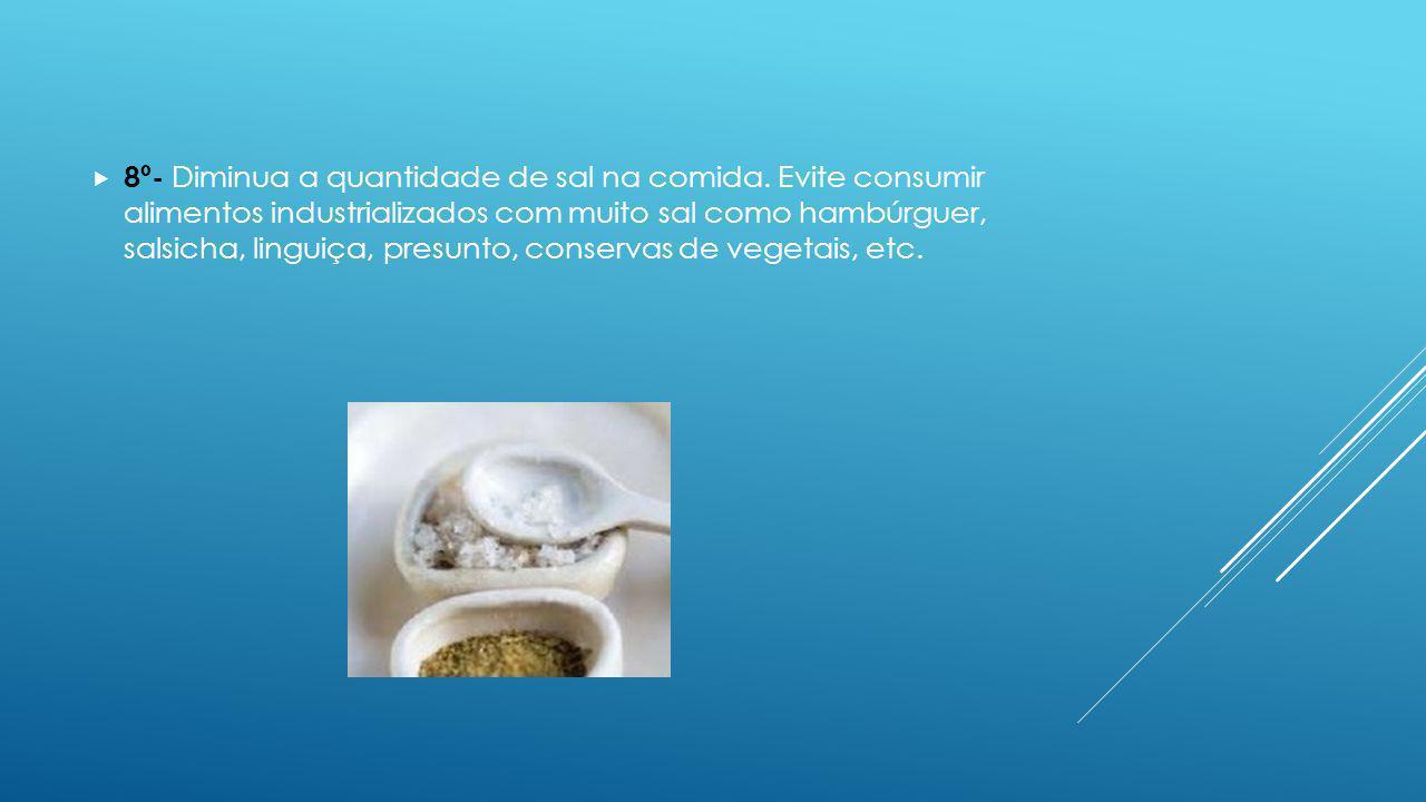 8º- Diminua a quantidade de sal na comida. Evite consumir alimentos industrializados com muito sal como hambúrguer, salsicha, linguiça, presunto, cons