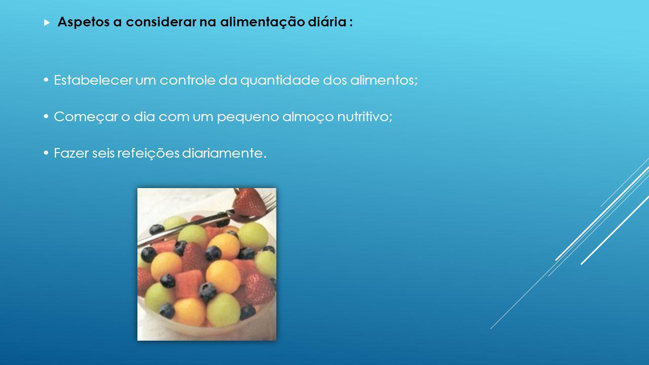 Aspetos a considerar na alimentação diária : Estabelecer um controle da quantidade dos alimentos; Começar o dia com um pequeno almoço nutritivo; Fazer