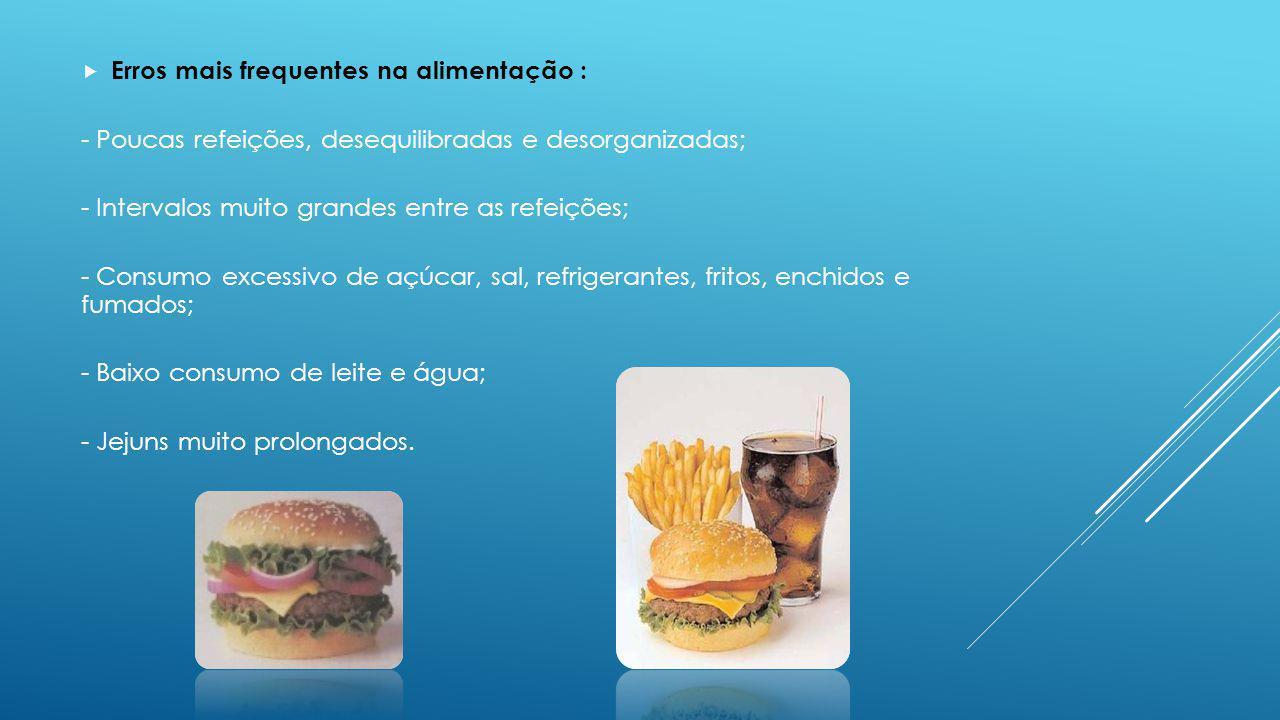Erros mais frequentes na alimentação : - Poucas refeições, desequilibradas e desorganizadas; - Intervalos muito grandes entre as refeições; - Consumo