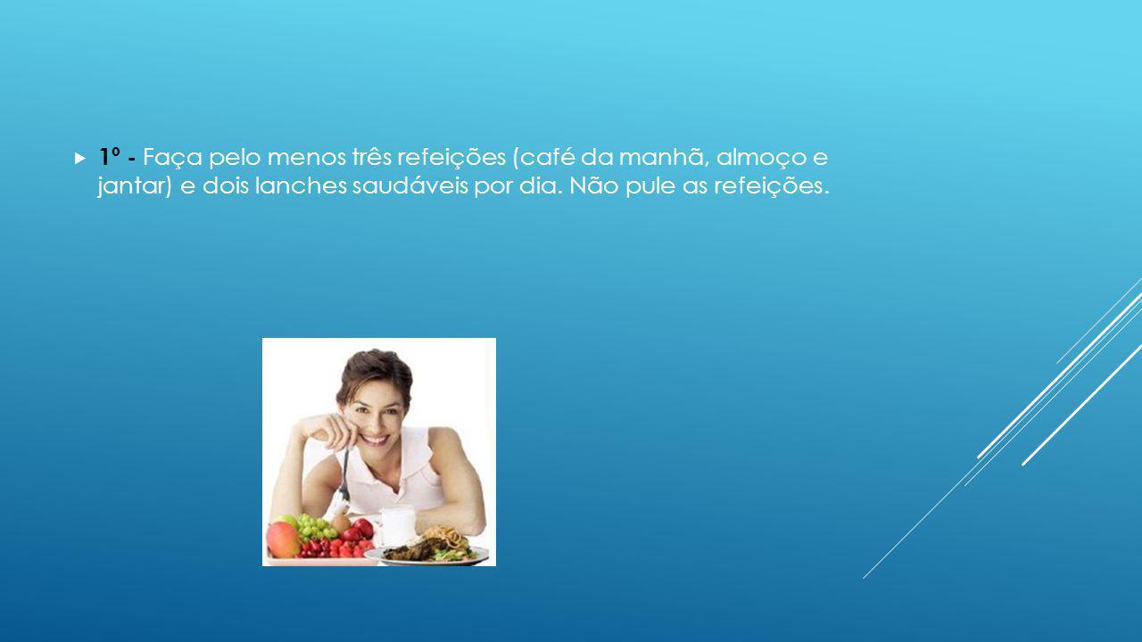 1º - Faça pelo menos três refeições (café da manhã, almoço e jantar) e dois lanches saudáveis por dia. Não pule as refeições.