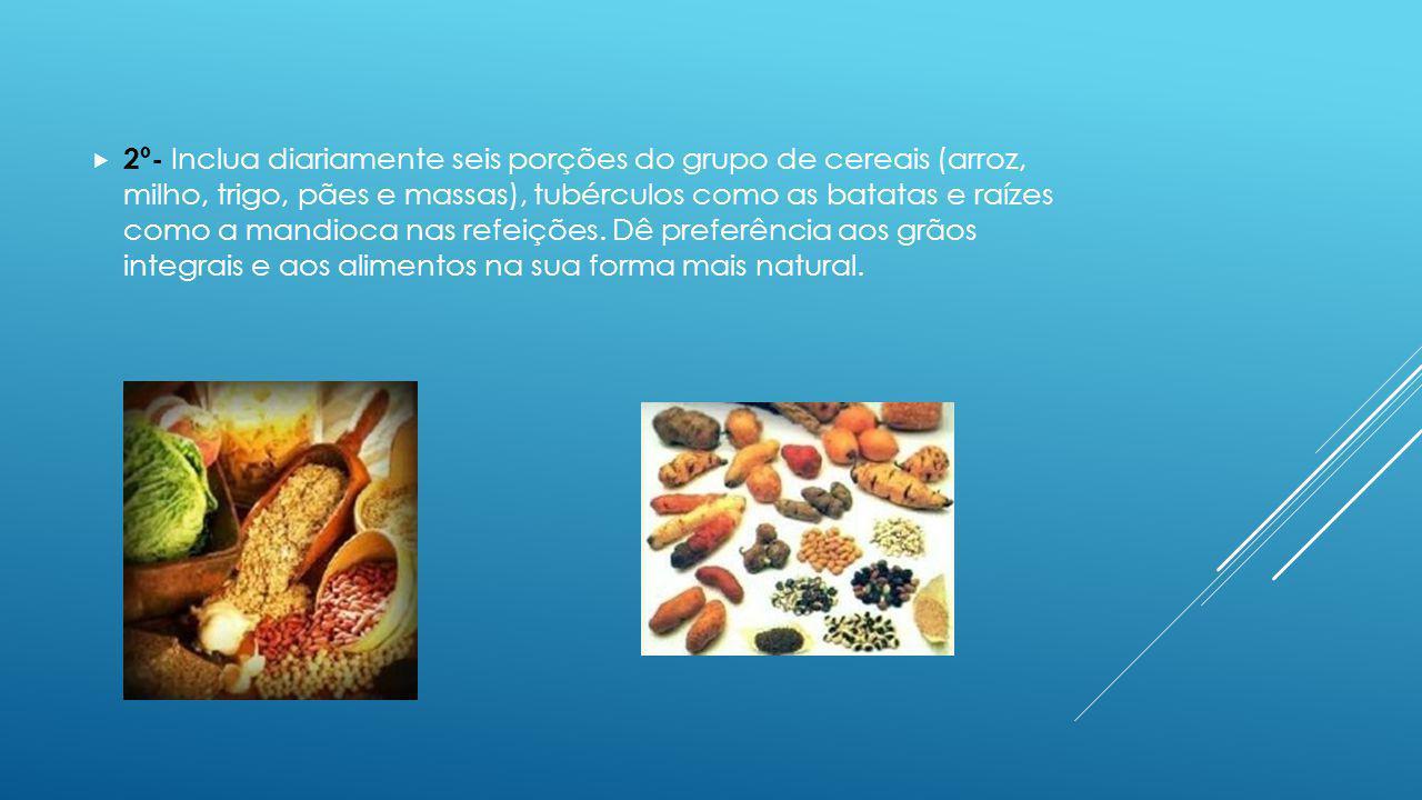2º- Inclua diariamente seis porções do grupo de cereais (arroz, milho, trigo, pães e massas), tubérculos como as batatas e raízes como a mandioca nas