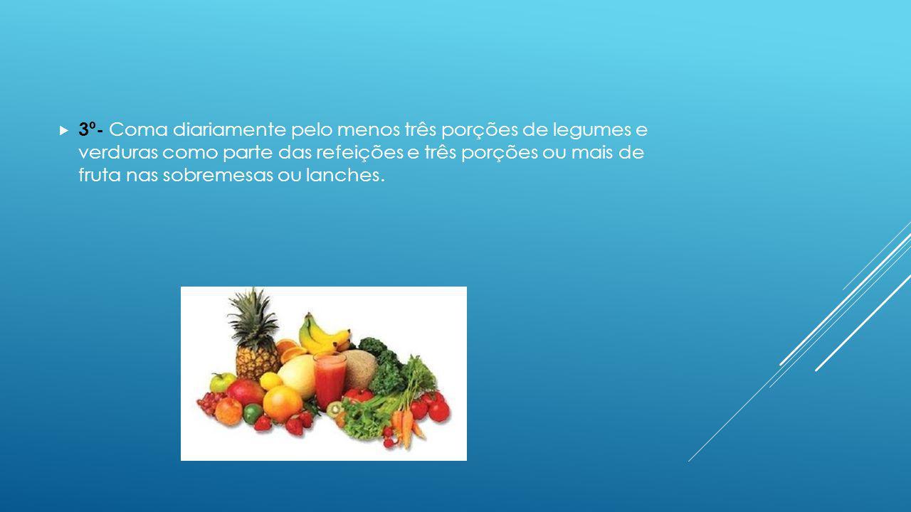 3º- Coma diariamente pelo menos três porções de legumes e verduras como parte das refeições e três porções ou mais de fruta nas sobremesas ou lanches.