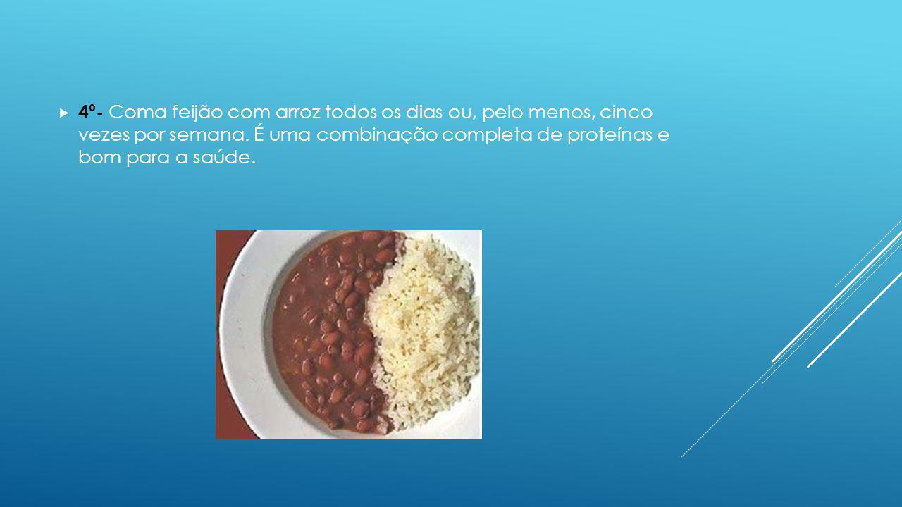 4º- Coma feijão com arroz todos os dias ou, pelo menos, cinco vezes por semana. É uma combinação completa de proteínas e bom para a saúde.
